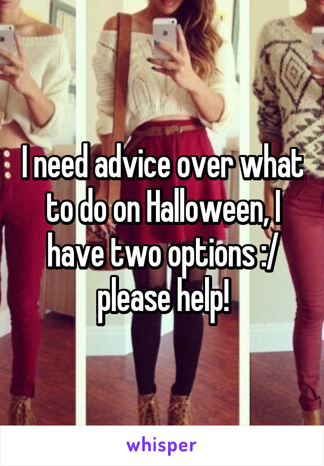 I need advice over what to do on Halloween, I have two options :/ please help!