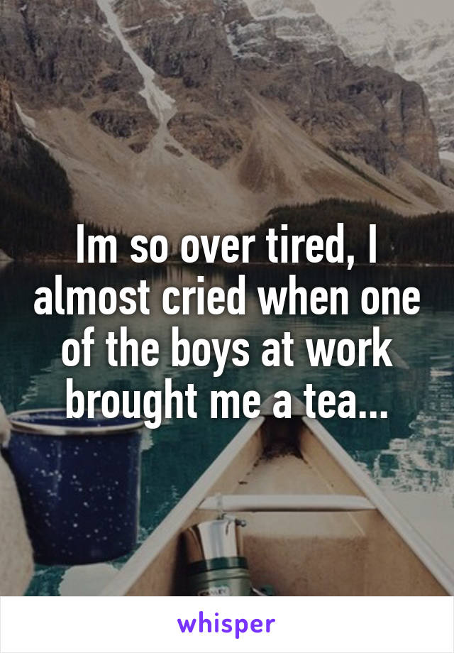 Im so over tired, I almost cried when one of the boys at work brought me a tea...