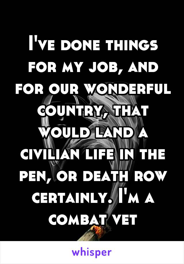 I've done things for my job, and for our wonderful country, that would land a civilian life in the pen, or death row certainly. I'm a combat vet