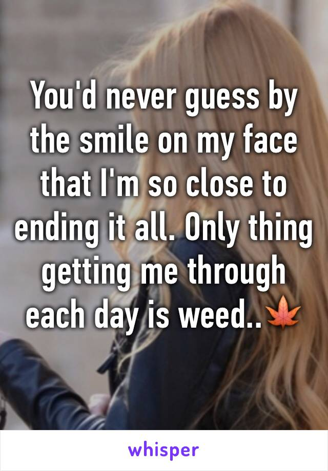 You'd never guess by the smile on my face that I'm so close to ending it all. Only thing getting me through each day is weed..🍁
