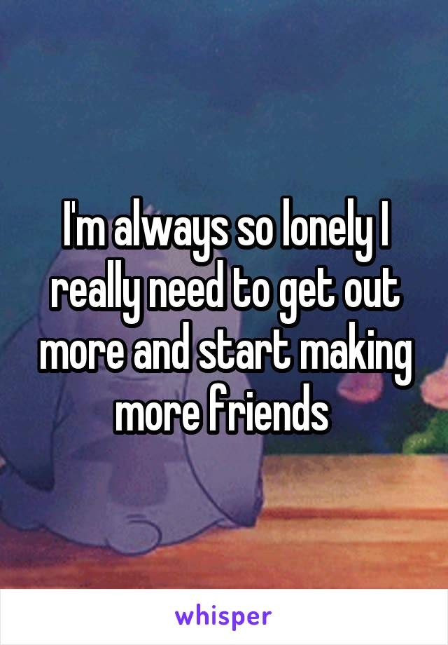 I'm always so lonely I really need to get out more and start making more friends