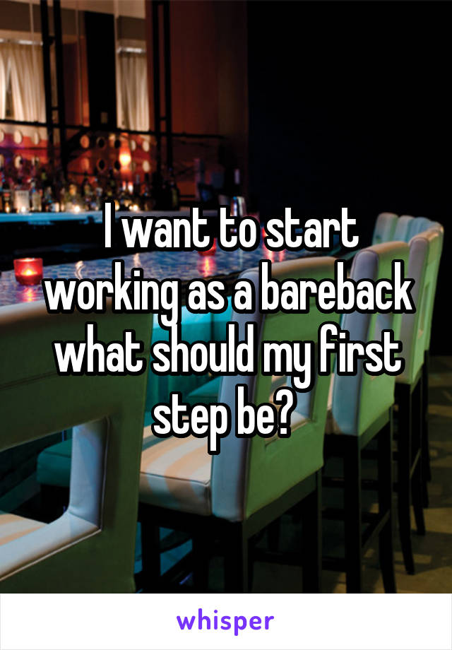 I want to start working as a bareback what should my first step be?