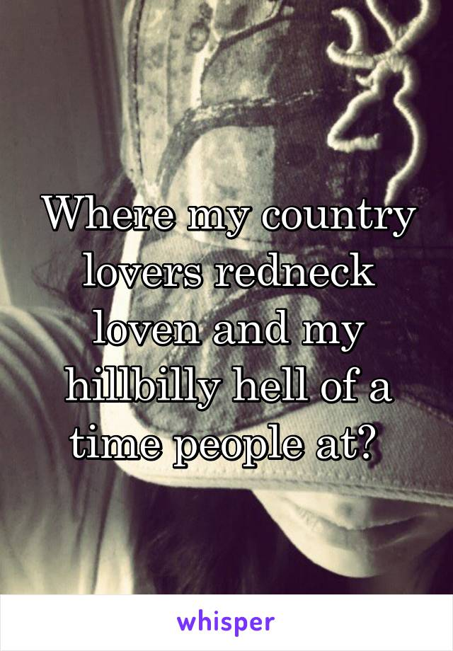 Where my country lovers redneck loven and my hillbilly hell of a time people at?