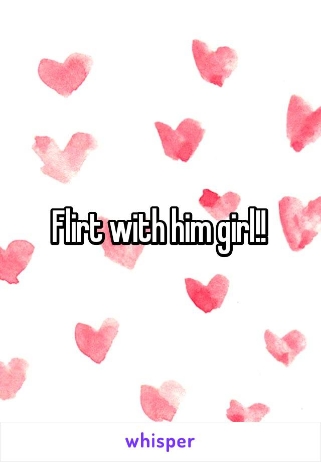 Flirt with him girl!!