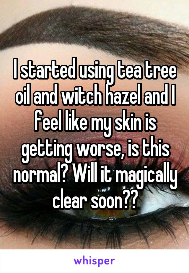 I started using tea tree oil and witch hazel and I feel like my skin is getting worse, is this normal? Will it magically clear soon??