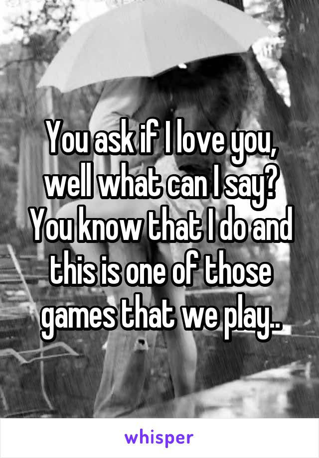 You ask if I love you, well what can I say? You know that I do and this is one of those games that we play..