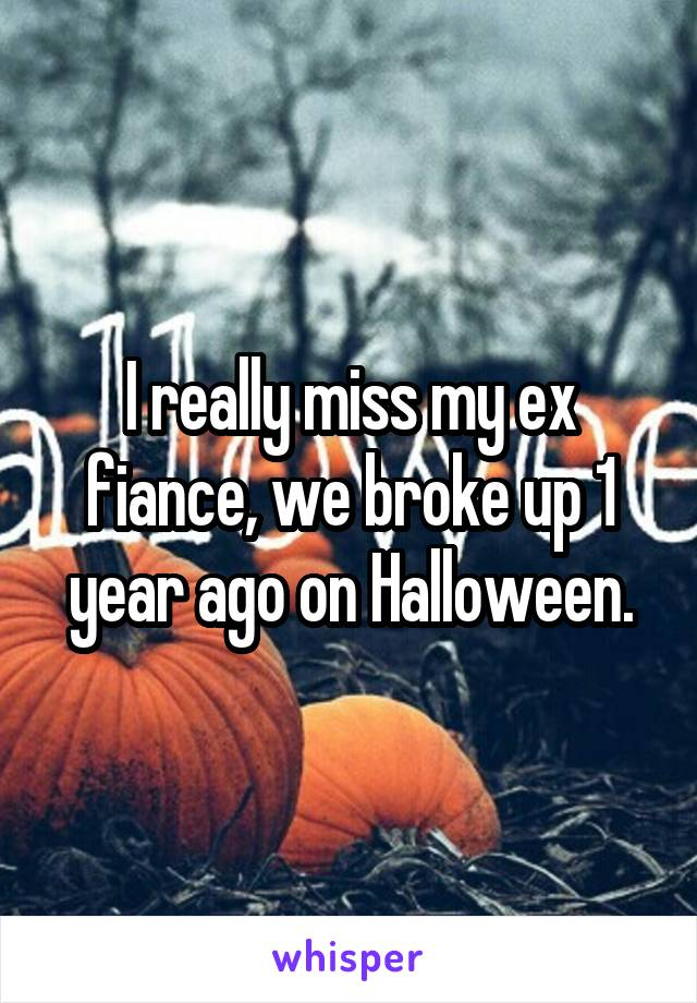 I really miss my ex fiance, we broke up 1 year ago on Halloween.