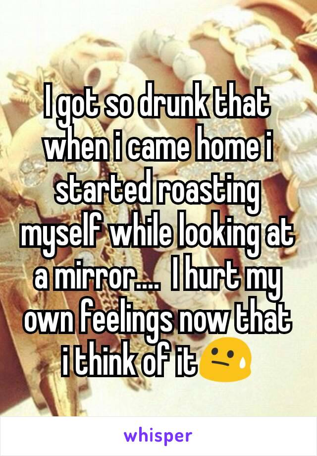 I got so drunk that when i came home i started roasting myself while looking at a mirror....  I hurt my own feelings now that i think of it😓