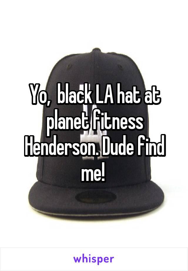 Yo,  black LA hat at planet fitness Henderson. Dude find me!
