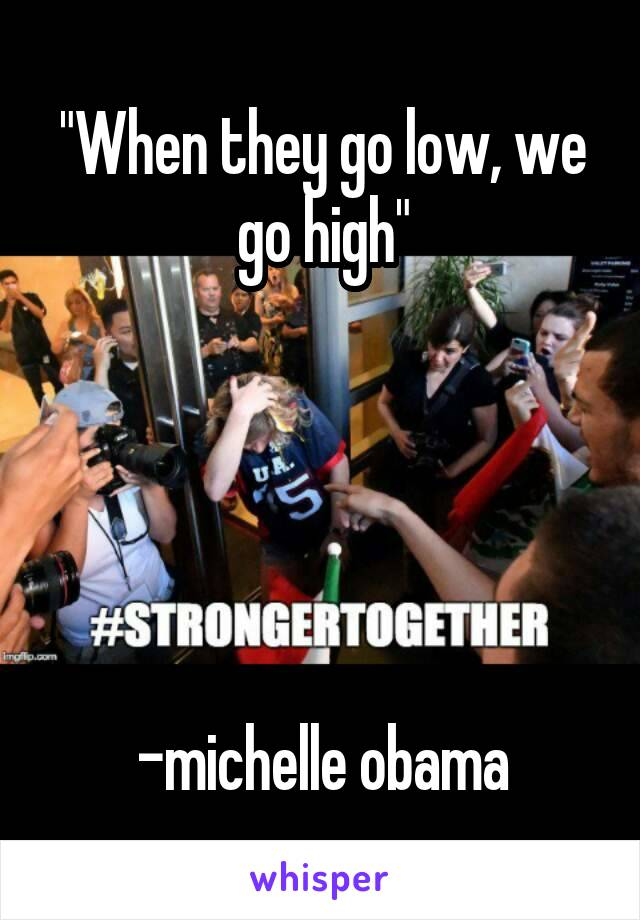 """""""When they go low, we go high""""      -michelle obama"""