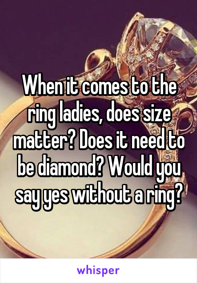 When it comes to the ring ladies, does size matter? Does it need to be diamond? Would you say yes without a ring?