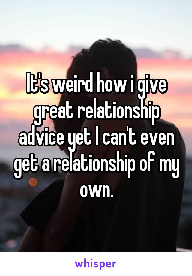 It's weird how i give great relationship advice yet I can't even get a relationship of my own.