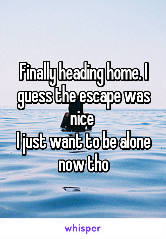 Finally heading home. I guess the escape was nice  I just want to be alone now tho