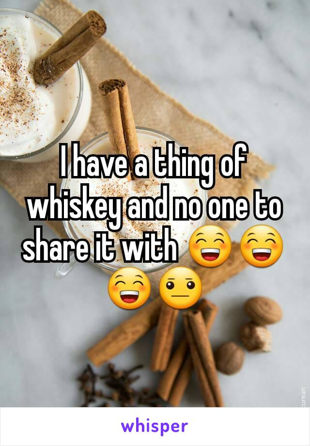 I have a thing of whiskey and no one to share it with 😁😁😁😐
