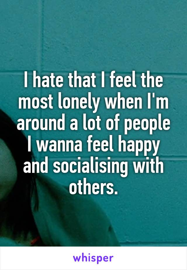 I hate that I feel the most lonely when I'm around a lot of people I wanna feel happy and socialising with others.