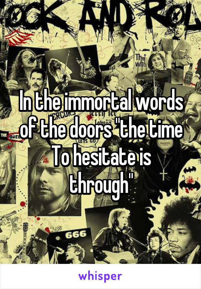"""In the immortal words of the doors """"the time To hesitate is through"""""""