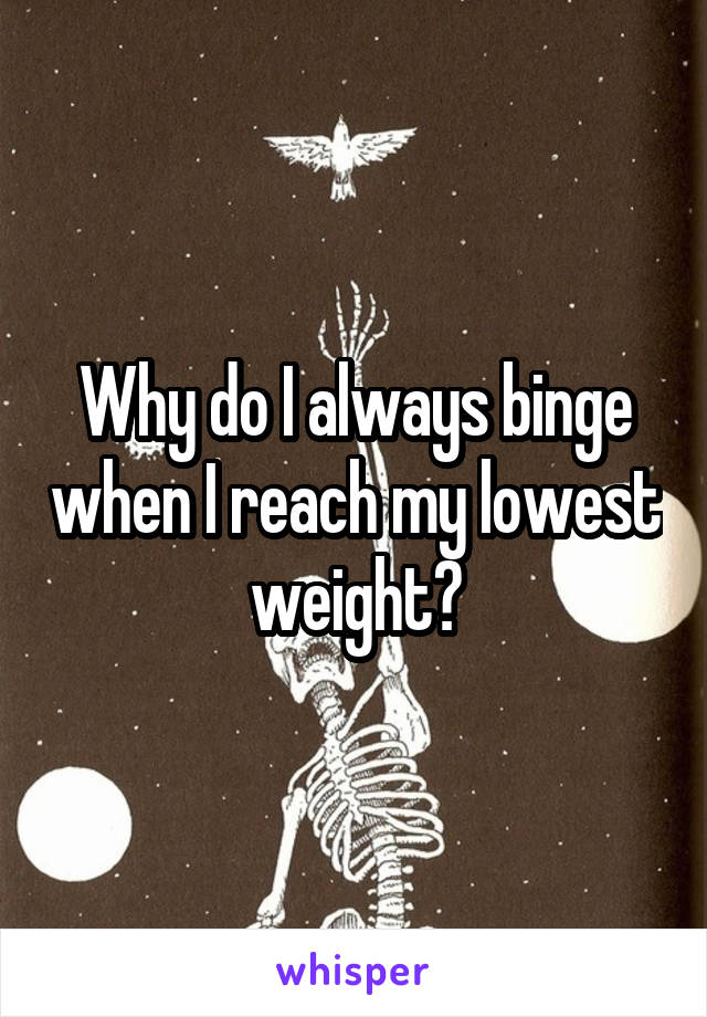 Why do I always binge when I reach my lowest weight?