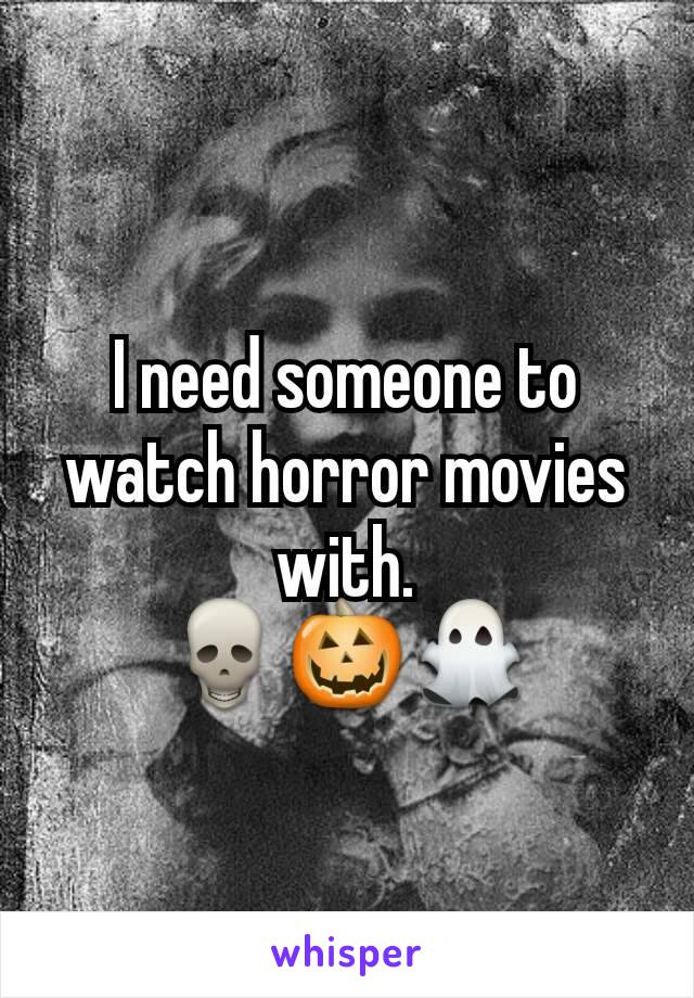 I need someone to watch horror movies with. 💀🎃👻