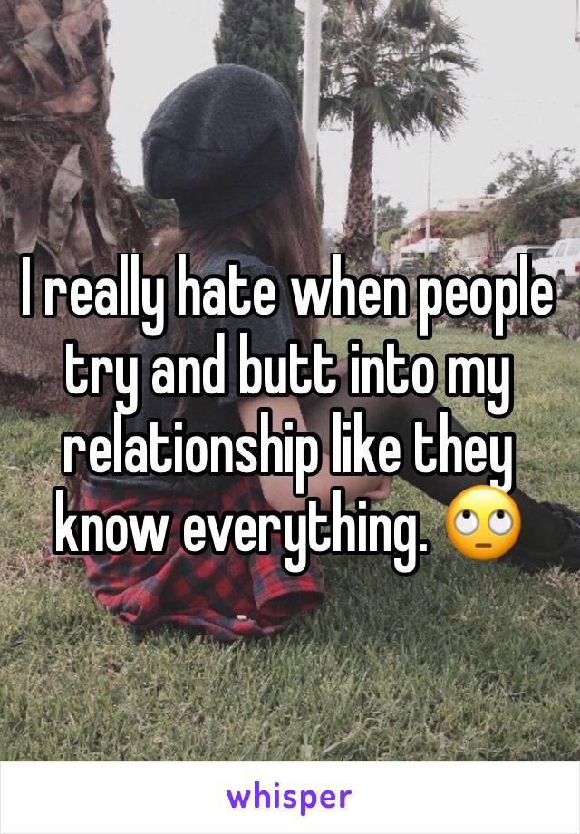 I really hate when people try and butt into my relationship like they know everything. 🙄
