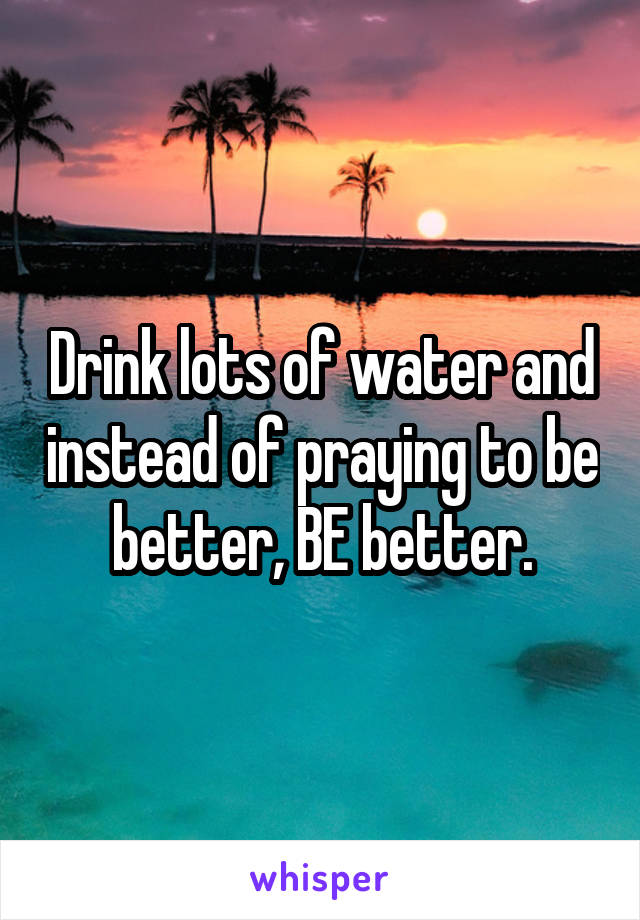 Drink lots of water and instead of praying to be better, BE better.