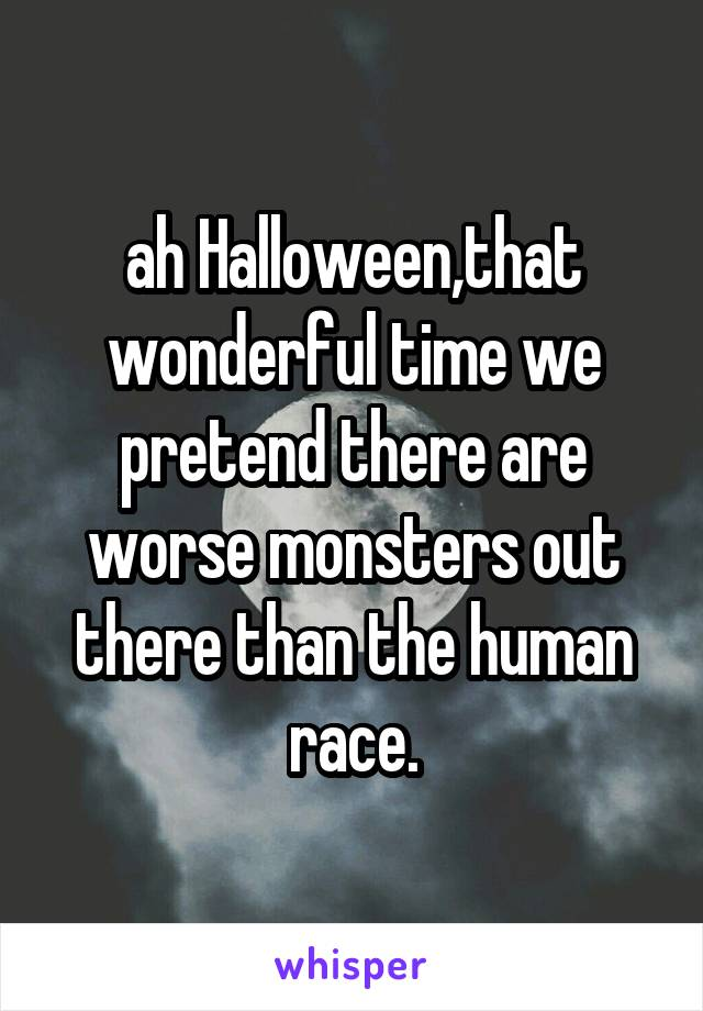 ah Halloween,that wonderful time we pretend there are worse monsters out there than the human race.