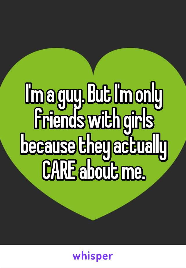 I'm a guy. But I'm only friends with girls because they actually CARE about me.