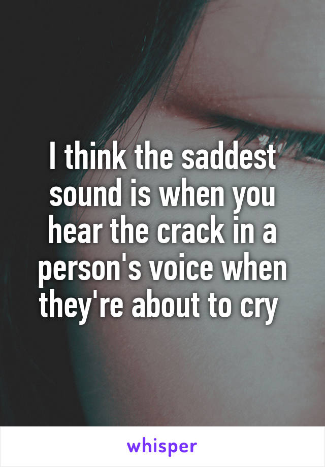 I think the saddest sound is when you hear the crack in a person's voice when they're about to cry