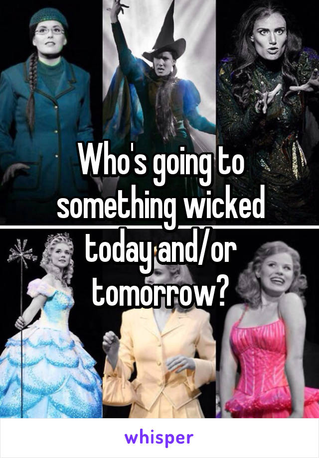 Who's going to something wicked today and/or tomorrow?