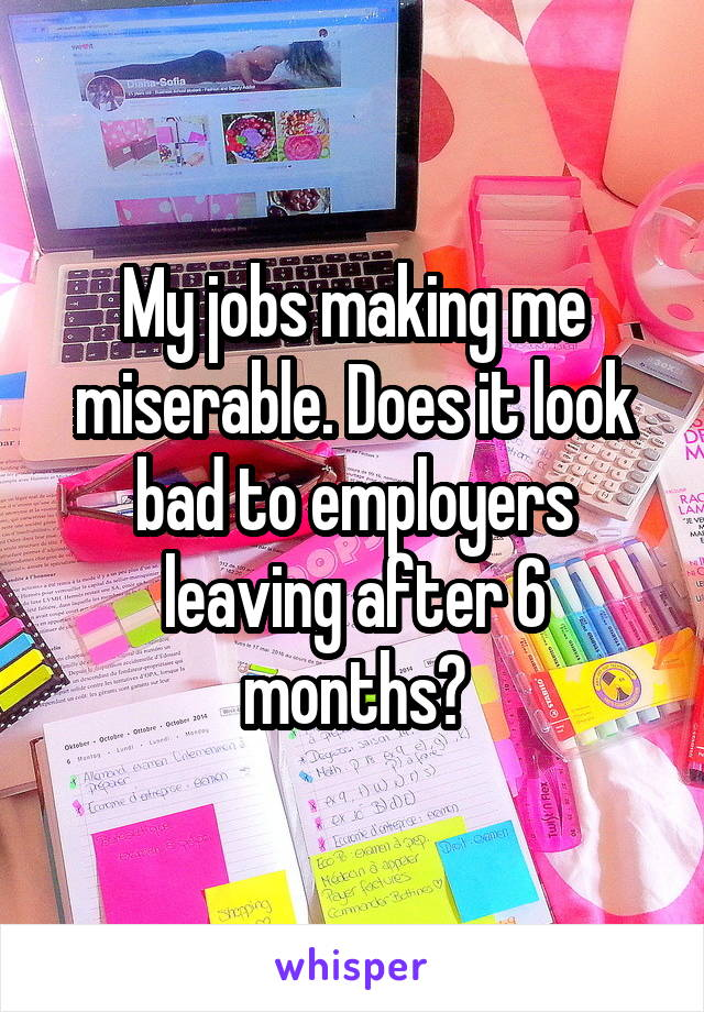 My jobs making me miserable. Does it look bad to employers leaving after 6 months?