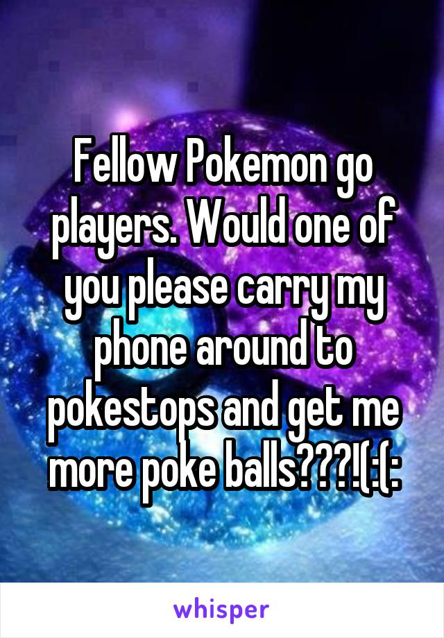 Fellow Pokemon go players. Would one of you please carry my phone around to pokestops and get me more poke balls???!(:(: