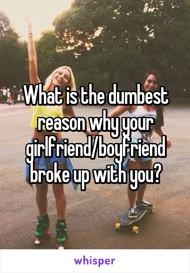 What is the dumbest reason why your girlfriend/boyfriend broke up with you?
