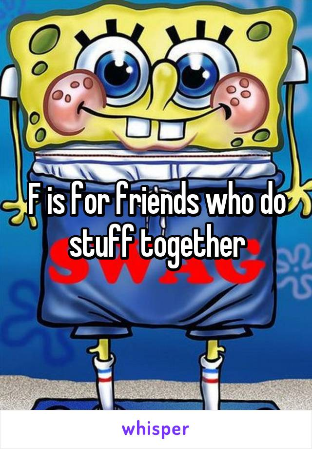 F is for friends who do stuff together