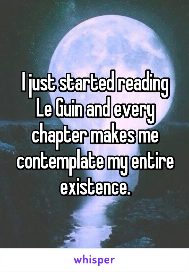 I just started reading Le Guin and every chapter makes me contemplate my entire existence.