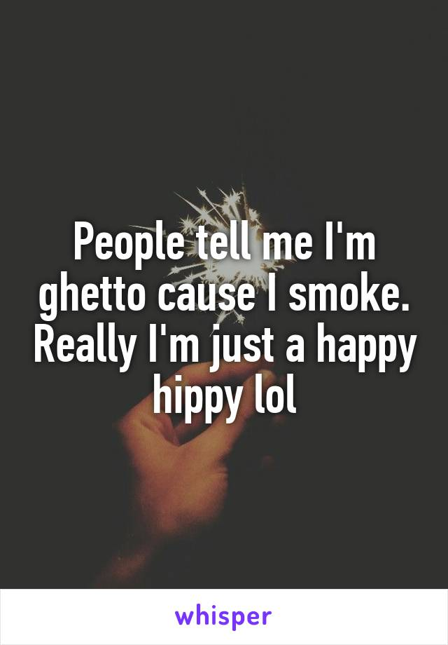 People tell me I'm ghetto cause I smoke. Really I'm just a happy hippy lol