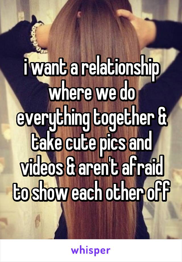 i want a relationship where we do everything together & take cute pics and videos & aren't afraid to show each other off