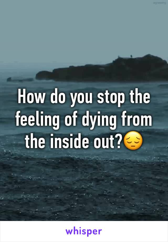 How do you stop the feeling of dying from the inside out?😔