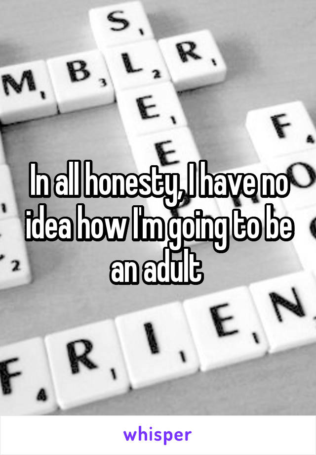 In all honesty, I have no idea how I'm going to be an adult