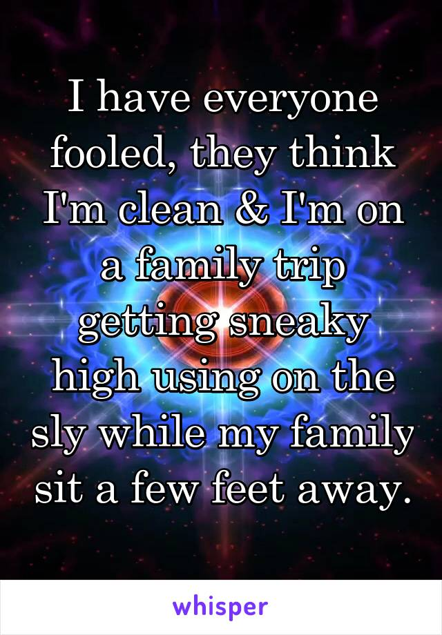 I have everyone fooled, they think I'm clean & I'm on a family trip getting sneaky high using on the sly while my family sit a few feet away.