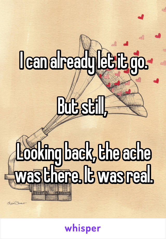I can already let it go.  But still,   Looking back, the ache was there. It was real.