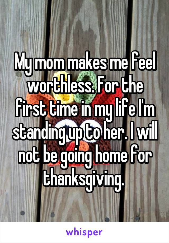 My mom makes me feel worthless. For the first time in my life I'm standing up to her. I will not be going home for thanksgiving.