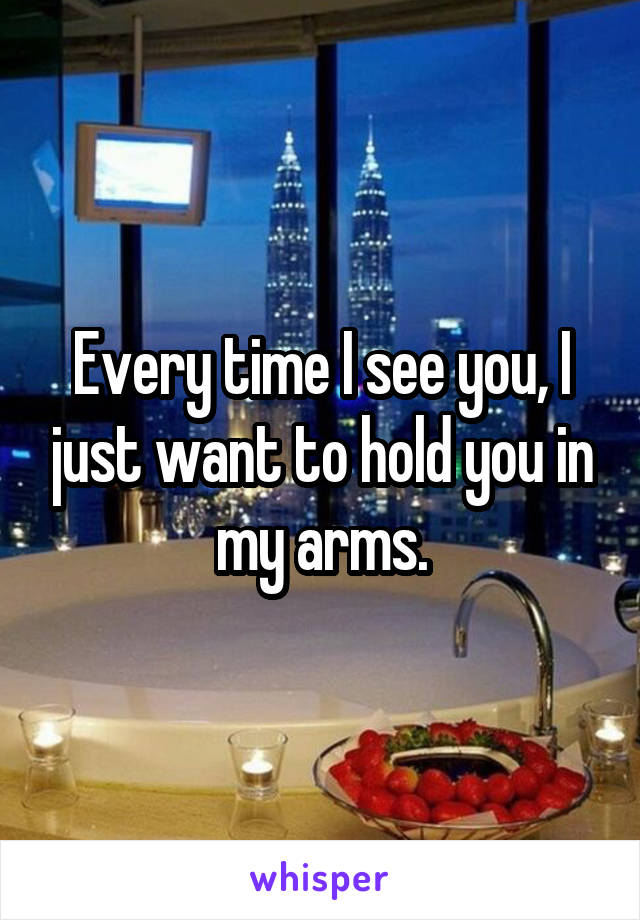 Every time I see you, I just want to hold you in my arms.