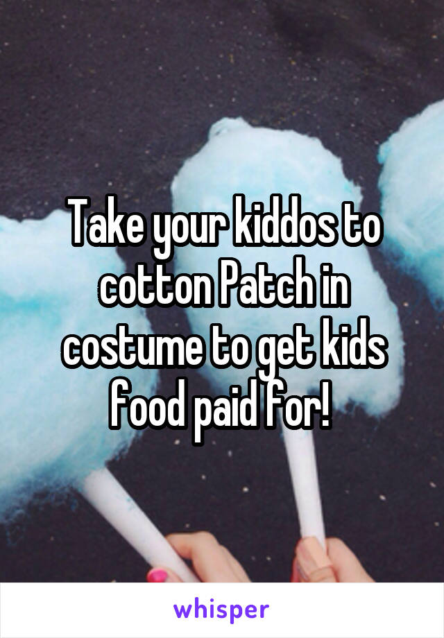 Take your kiddos to cotton Patch in costume to get kids food paid for!