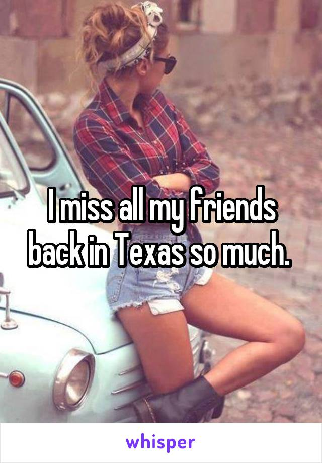I miss all my friends back in Texas so much.
