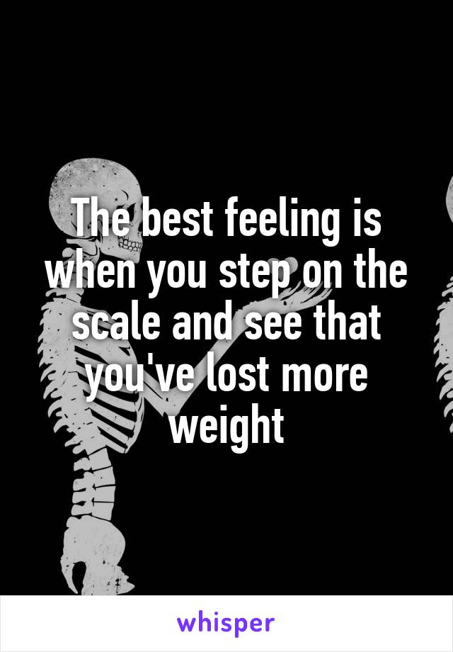 The best feeling is when you step on the scale and see that you've lost more weight