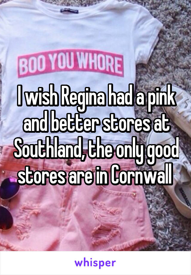 I wish Regina had a pink and better stores at Southland, the only good stores are in Cornwall