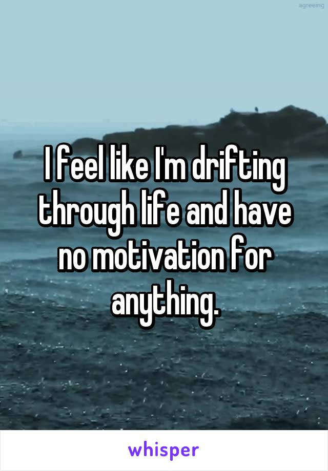 I feel like I'm drifting through life and have no motivation for anything.
