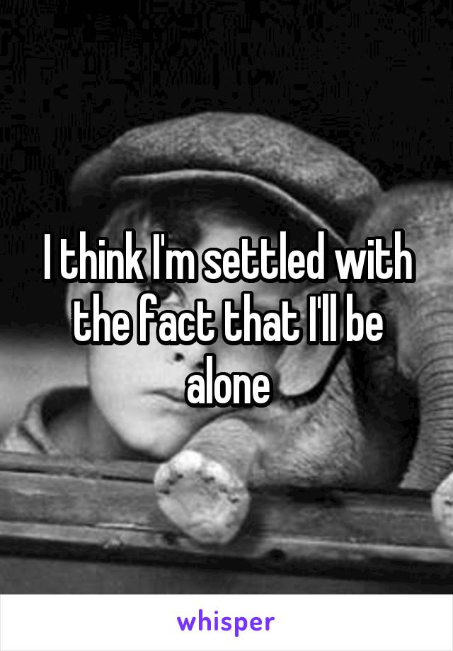 I think I'm settled with the fact that I'll be alone