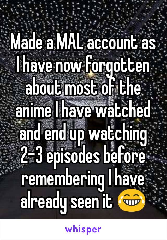Made a MAL account as I have now forgotten about most of the anime I have watched and end up watching 2-3 episodes before remembering I have already seen it 😂