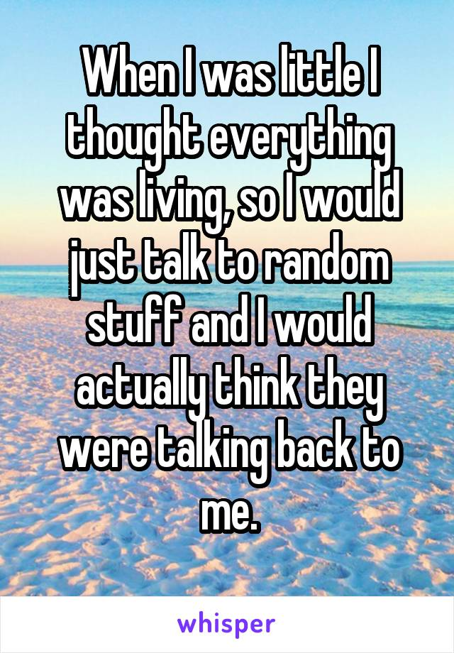 When I was little I thought everything was living, so I would just talk to random stuff and I would actually think they were talking back to me.