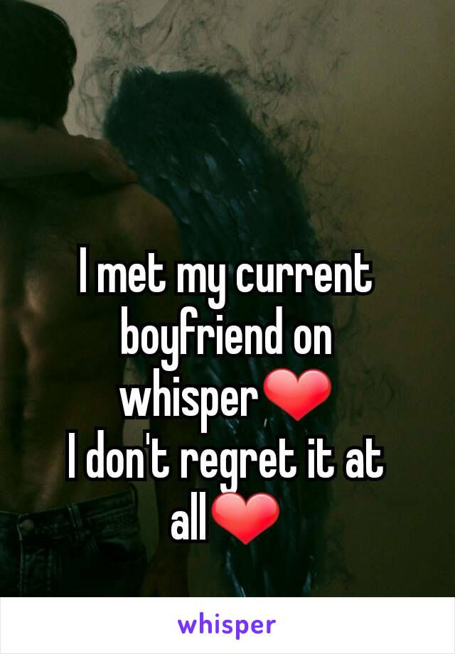 I met my current boyfriend on whisper❤ I don't regret it at all❤